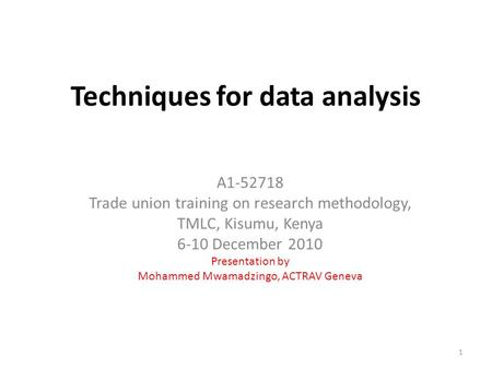 Techniques for data analysis A1-52718 Trade union training on research methodology, TMLC, Kisumu, Kenya 6-10 December 2010 Presentation by Mohammed Mwamadzingo,