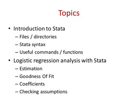 Topics Introduction to Stata – Files / directories – Stata syntax – Useful commands / functions Logistic regression analysis with Stata – Estimation –