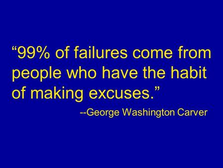"""99% of failures come from people who have the habit of making excuses."" --George Washington Carver."