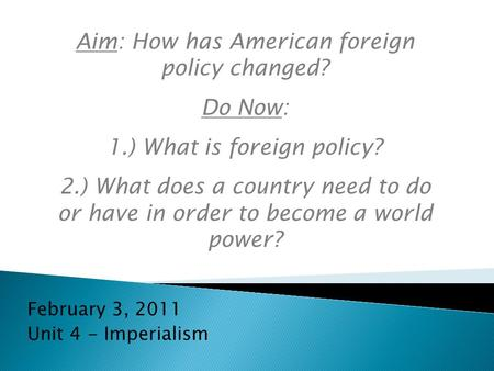 February 3, 2011 Unit 4 - Imperialism Aim: How has American foreign policy changed? Do Now: 1.) What is foreign policy? 2.) What does a country need to.