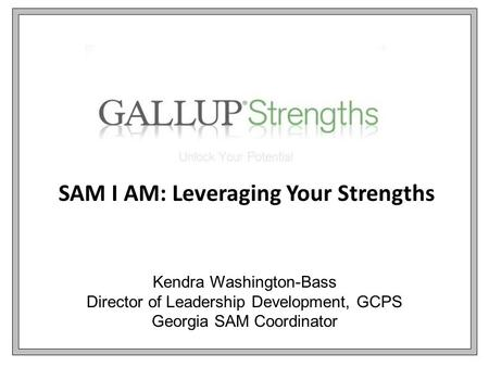 SAM I AM: Leveraging Your Strengths Kendra Washington-Bass Director of Leadership Development, GCPS Georgia SAM Coordinator.