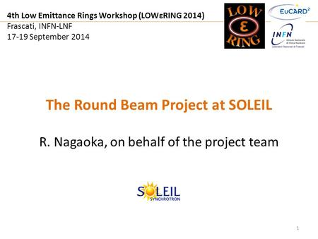 4th Low Emittance Rings Workshop (LOWεRING 2014) Frascati, INFN-LNF 17-19 September 2014 1 The Round Beam Project at SOLEIL R. Nagaoka, on behalf of the.