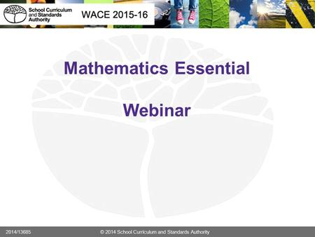 Mathematics Essential Webinar 2014/13685 © 2014 School Curriculum and Standards Authority.