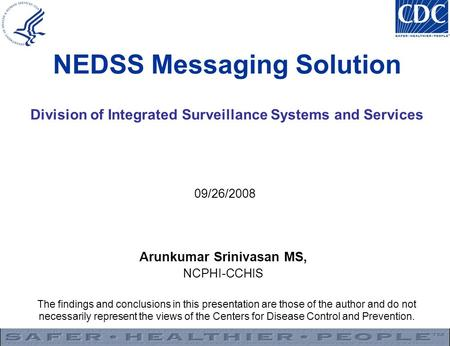 NEDSS Messaging Solution Division of Integrated Surveillance Systems and Services 09/26/2008 Arunkumar Srinivasan MS, NCPHI-CCHIS The findings and conclusions.