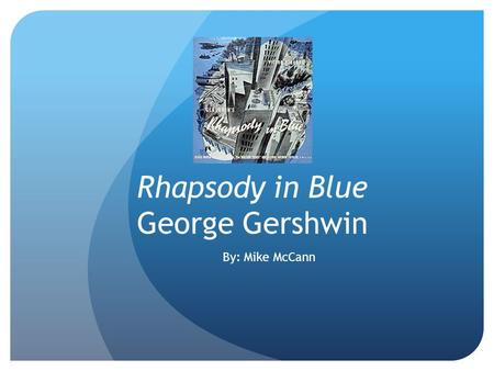 Rhapsody in Blue George Gershwin By: Mike McCann.