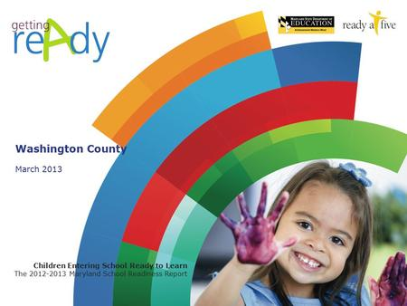 March 2013 Children Entering School Ready to Learn The 2012-2013 Maryland School Readiness Report Washington County.