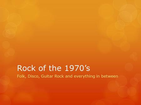 Rock of the 1970's Folk, Disco, Guitar Rock and everything in between.
