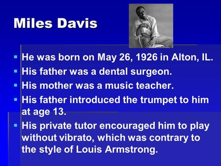 Miles Davis   He was born on May 26, 1926 in Alton, IL.   His father was a dental surgeon.   His mother was a music teacher.   His father introduced.