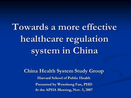 Towards a more effective healthcare regulation system in China China Health System Study Group Harvard School of Public Health Presented by Wensheng Fan,