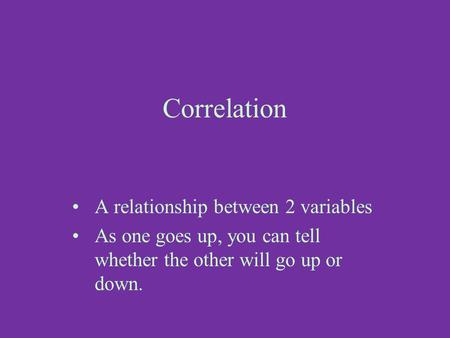 Correlation A relationship between 2 variables As one goes up, you can tell whether the other will go up or down.