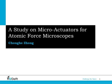 1 Challenge the future A Study on Micro-Actuators for Atomic Force Microscopes Chonghe Zhong.