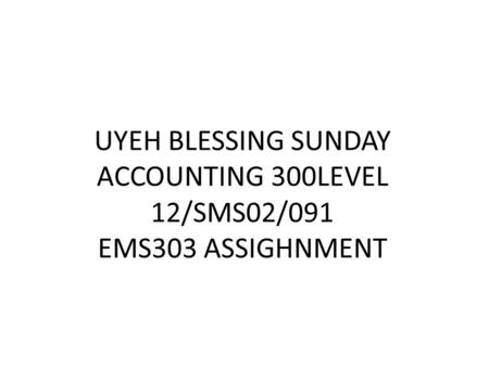 UYEH BLESSING SUNDAY ACCOUNTING 300LEVEL 12/SMS02/091 EMS303 ASSIGHNMENT.