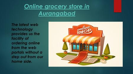 Online grocery store in Aurangabad The latest web technology provides us the facility of ordering online from the web portals without a step out from our.