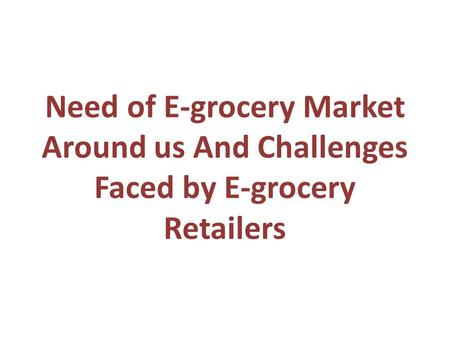 Need of E-grocery Market Around us And Challenges Faced by E-grocery Retailers.