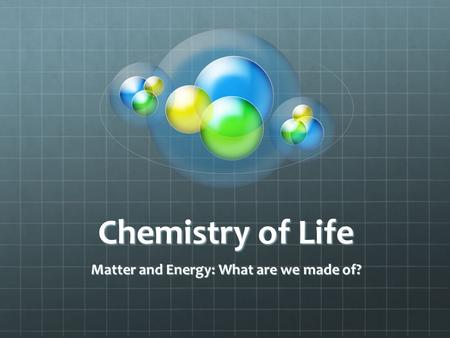 Chemistry of Life Matter and Energy: What are we made of?