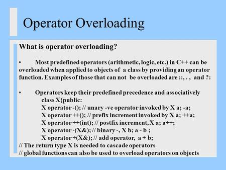 Operator Overloading What is operator overloading? Most predefined operators (arithmetic, logic, etc.) in C++ can be overloaded when applied to objects.