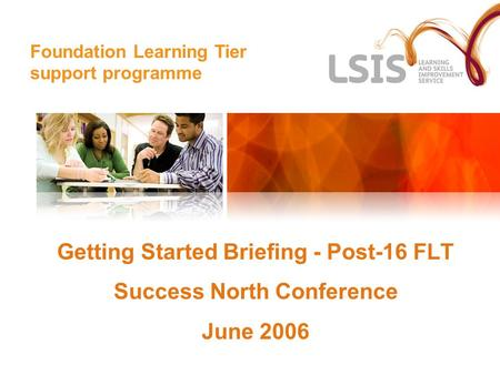 Foundation Learning Tier Getting Started Briefing - Post-16 FLT Success North Conference June 2006 Foundation Learning Tier support programme.