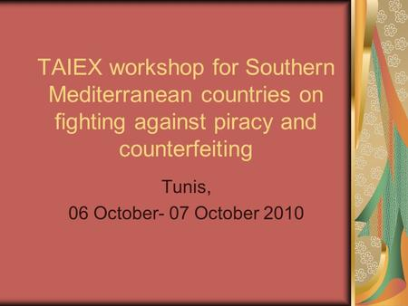 TAIEX workshop for Southern Mediterranean countries on fighting against piracy and counterfeiting Tunis, 06 October- 07 October 2010.