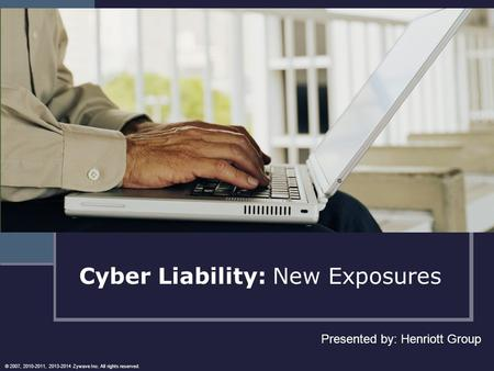 Cyber Liability: New Exposures Presented by: Henriott Group © 2007, 2010-2011, 2013-2014 Zywave Inc. All rights reserved.