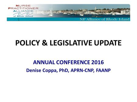 POLICY & LEGISLATIVE UPDATE ANNUAL CONFERENCE 2016 Denise Coppa, PhD, APRN-CNP, FAANP.