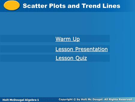 Holt McDougal Algebra 1 Scatter Plots and Trend Lines Holt Algebra 1 Warm Up Warm Up Lesson Presentation Lesson Presentation Lesson Quiz Lesson Quiz Holt.