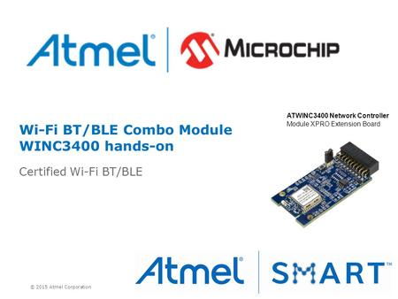 © 2015 Atmel Corporation Wi-Fi BT/BLE Combo Module WINC3400 hands-on Certified Wi-Fi BT/BLE ATWINC3400 Network Controller Module XPRO Extension Board.