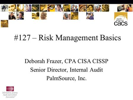#127 – Risk Management Basics Deborah Frazer, CPA CISA CISSP Senior Director, Internal Audit PalmSource, Inc.