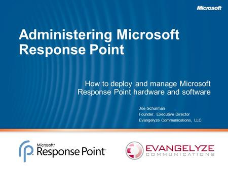 Administering Microsoft Response Point How to deploy and manage Microsoft Response Point hardware and software Joe Schurman Founder, Executive Director.