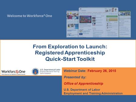 Welcome to Workforce 3 One U.S. Department of Labor Employment and Training Administration Webinar Date: February 26, 2015 Presented by: Office of Apprenticeship.