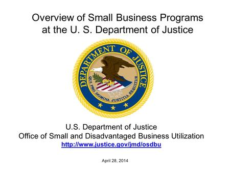April 28, 2014 Overview of Small Business Programs at the U. S. Department of Justice U.S. Department of Justice Office of Small and Disadvantaged Business.