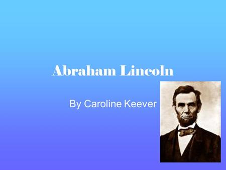 Abraham Lincoln By Caroline Keever Early Life Abraham Lincoln was born in Kentucky, in 1809 Abraham didn't go to school, and was educated by his mother.