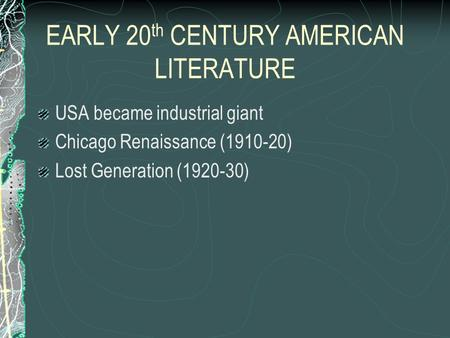EARLY 20 th CENTURY AMERICAN LITERATURE USA became industrial giant Chicago Renaissance (1910-20) Lost Generation (1920-30)