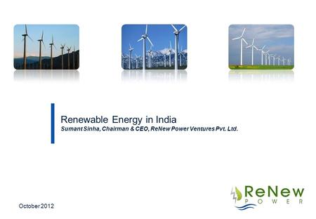 Renewable Energy in India Sumant Sinha, Chairman & CEO, ReNew Power Ventures Pvt. Ltd. October 2012.