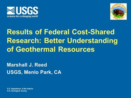 Results of Federal Cost-Shared Research: Better Understanding of Geothermal Resources Marshall J. Reed USGS, Menlo Park, CA U.S. Department of the Interior.