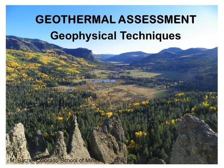 GEOTHERMAL ASSESSMENT Geophysical Techniques M. Batzle, Colorado School of Mines.