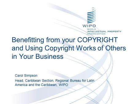 Benefitting from your COPYRIGHT and Using Copyright Works of Others in Your Business Carol Simpson Head, Caribbean Section, Regional Bureau for Latin America.