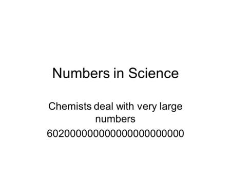 Numbers in Science Chemists deal with very large numbers 602000000000000000000000.