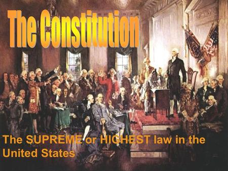 The SUPREME or HIGHEST law in the United States. What is the Constitution?  The highest or the supreme law of the United States  Written in 1787  All.