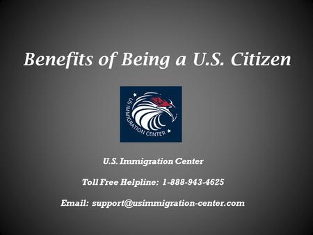 Benefits of Being a U.S. Citizen U.S. Immigration Center Toll Free Helpline: 1-888-943-4625