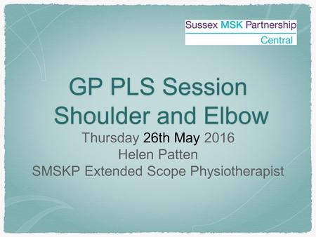 GP PLS Session Shoulder and Elbow Shoulder and Elbow Thursday 26th May 2016 Helen Patten SMSKP Extended Scope Physiotherapist.