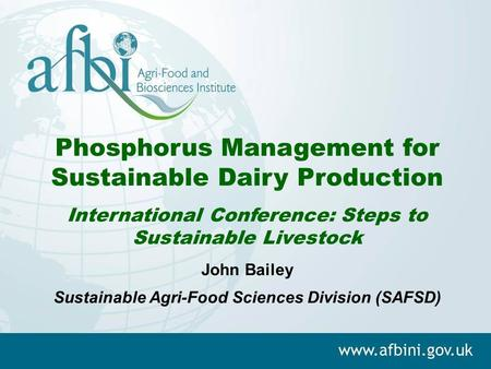 Phosphorus Management for Sustainable Dairy Production International Conference: Steps to Sustainable Livestock John Bailey Sustainable Agri-Food Sciences.