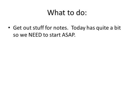 What to do: Get out stuff for notes. Today has quite a bit so we NEED to start ASAP.