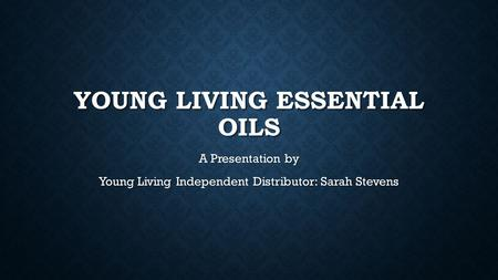 YOUNG LIVING ESSENTIAL OILS A Presentation by Young Living Independent Distributor: Sarah Stevens.