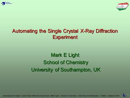 Automating the Single Crystal X-Ray Diffraction Experiment – Mark Light – School of Chemistry - University of Southampton – ECM22 – Budapest 2004 Automating.