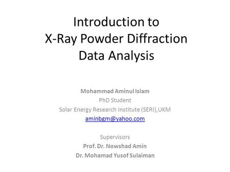 Introduction to X-Ray Powder Diffraction Data Analysis Mohammad Aminul Islam PhD Student Solar Energy Research Institute (SERI),UKM Supervisors.