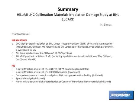 Summary HiLuMI LHC Collimation Materials Irradiation Damage Study at BNL EuCARD N. Simos Effort consists of: IRRADIATION o 200 MeV proton irradiation at.