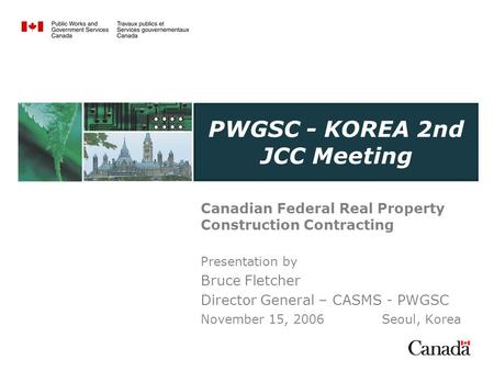 PWGSC - KOREA 2nd JCC Meeting Canadian Federal Real Property Construction Contracting Presentation by Bruce Fletcher Director General – CASMS - PWGSC November.