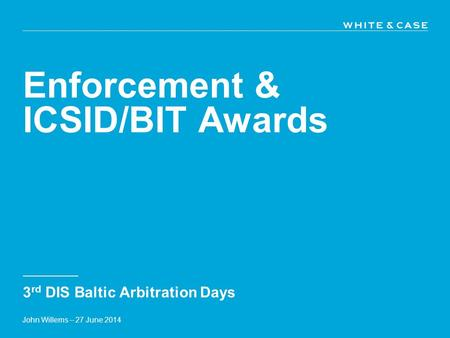 Enforcement & ICSID/BIT Awards 3 rd DIS Baltic Arbitration Days John Willems – 27 June 2014.