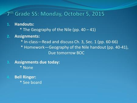 1. Handouts: * The Geography of the Nile (pp. 40 – 41) 2. Assignments: * In-class—Read and discuss Ch. 3, Sec. 1 (pp. 60-66) * Homework—Geography of the.
