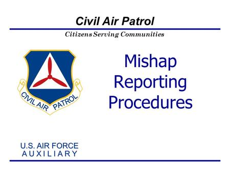 Citizens Serving Communities U.S. AIR FORCE A U X I L I A R Y U.S. AIR FORCE A U X I L I A R Y Civil Air Patrol Mishap Reporting Procedures.